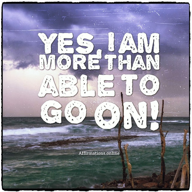 Positive affirmation from Affirmations.online - Yes, I am more than able to go on!