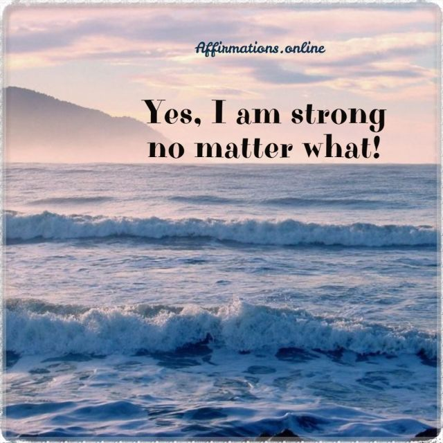 Positive affirmation from Affirmations.online - Yes, I am strong no matter what!