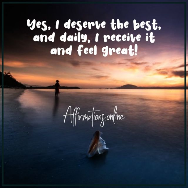 Positive affirmation from Affirmations.online - Yes, I deserve the best, and daily, I receive it and feel great!