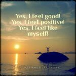 I am a bright, happy, healthy person, and I feel good about myself!