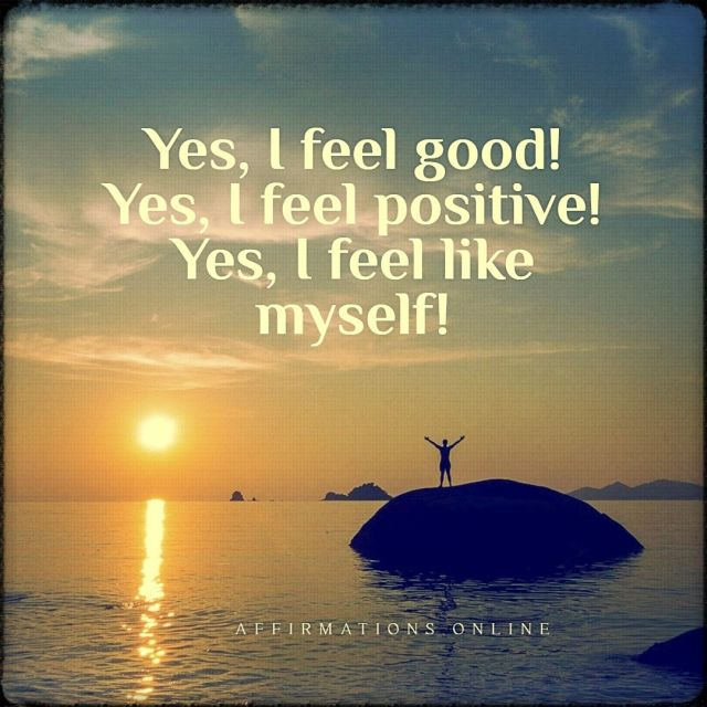 Positive affirmation from Affirmations.online - Yes, I feel good! Yes, I feel positive! Yes, I feel like myself!