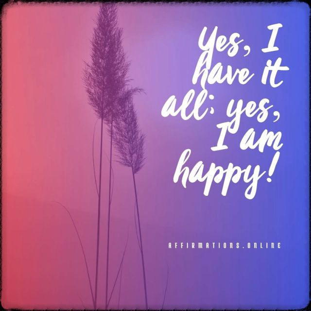Positive affirmation from Affirmations.online - Yes, I have it all; yes, I am happy!