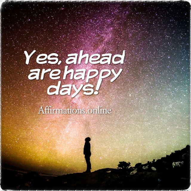 Positive affirmation from Affirmations.online - Yes, ahead are happy days!