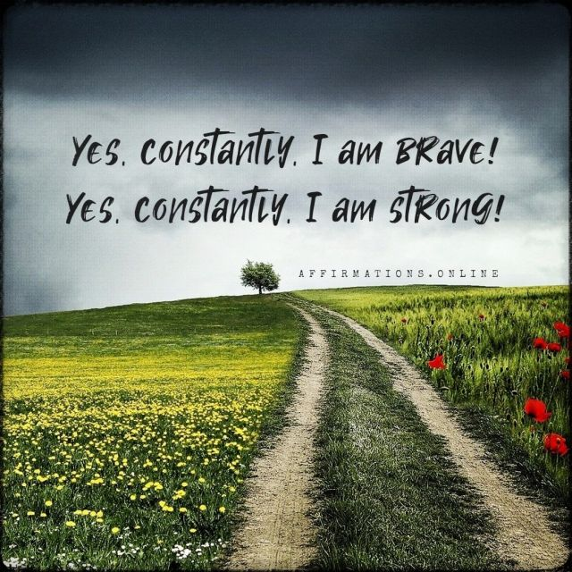 Positive affirmation from Affirmations.online - Yes, constantly, I am brave! Yes, constantly, I am strong!