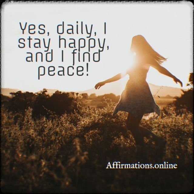 Positive affirmation from Affirmations.online - Yes, daily, I stay happy, and I find peace!