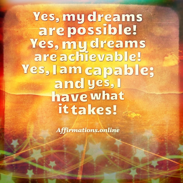 Positive affirmation from Affirmations.online - Yes, my dreams are possible! Yes, my dreams are achievable! Yes, I am capable; and yes, I have what it takes!
