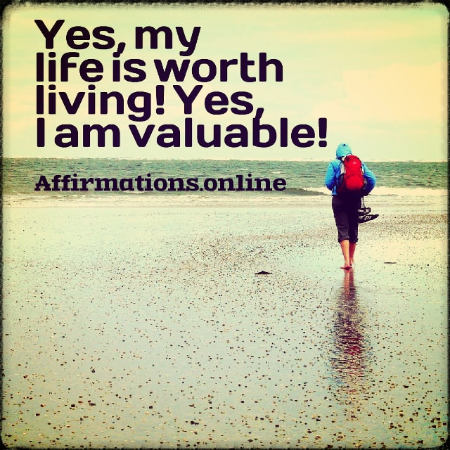 Positive affirmation from Affirmations.online - Yes, my life is worth living! Yes, I am valuable!