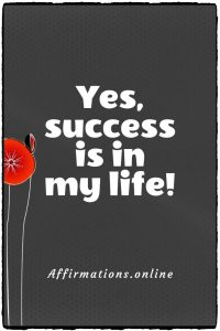 Positive affirmation from Affirmations.online - Yes, success is in my life!