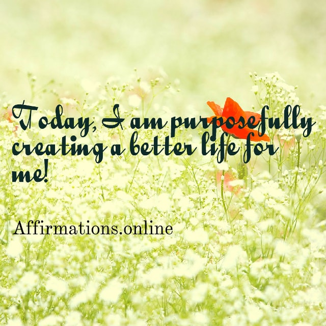 Image affirmation from Affirmations.online - Today, I am purposefully creating a better life for me!