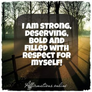 Daily Affirmation for High Self-Image from Affirmations.online - I am strong, deserving, bold and filled with respect for myself!
