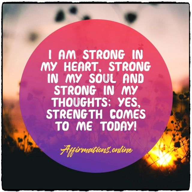 Daily strength affirmation from Affirmations.online - I am strong in my heart, strong in my soul and strong in my thoughts; yes, strength comes to me today!