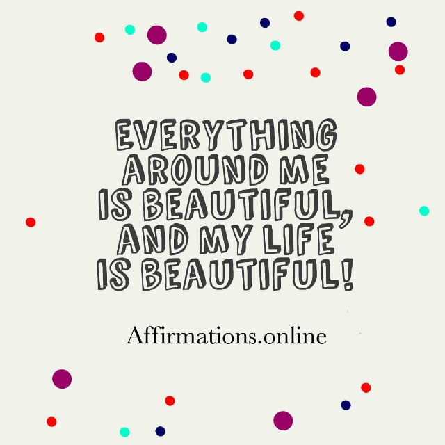 Image affirmation from Affirmations.online - Everything around me is beautiful, and my life is beautiful!