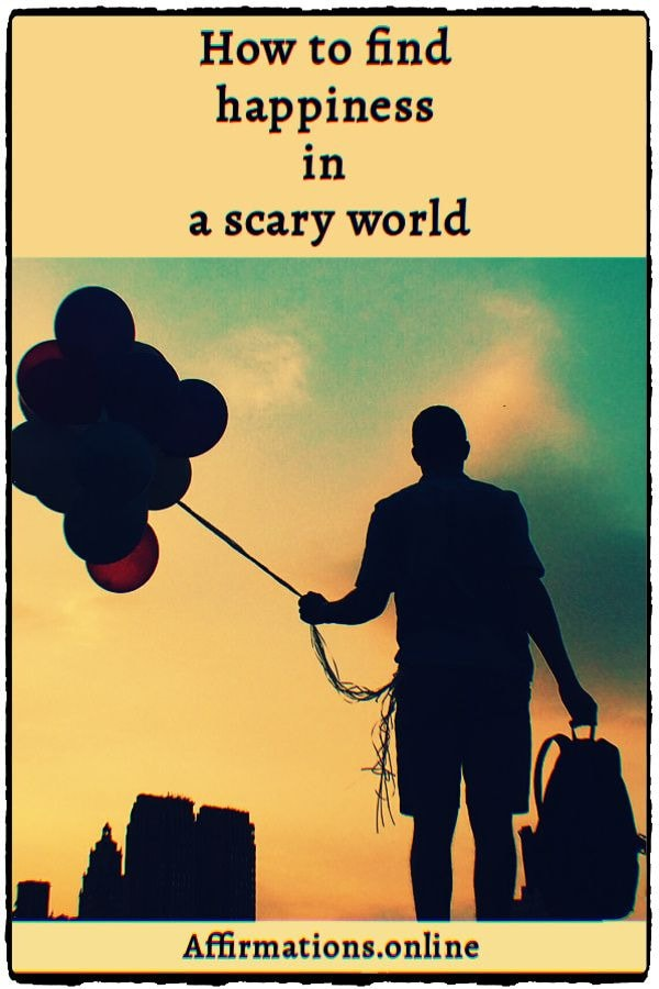 Article by Affirmations.online - How to find happiness in a scary world