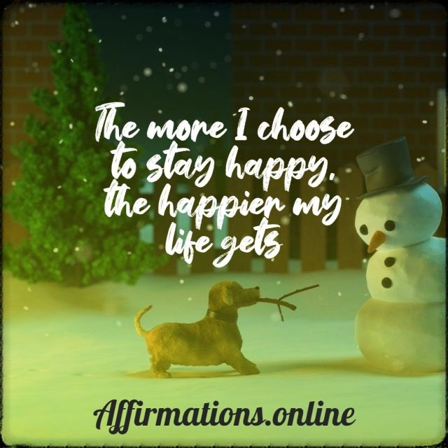 Positive Affirmation from Affirmations.online - The more I choose to stay happy, the happier my life gets!