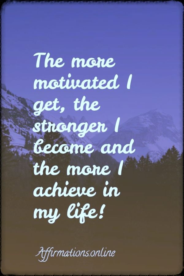 Positive affirmation from Affirmations.online - The more motivated I get, the stronger I become and the more I achieve in my life!
